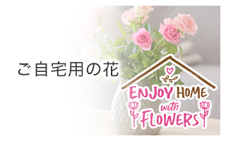 ENJOY HOME with FLOWERS(ご自宅用の花)